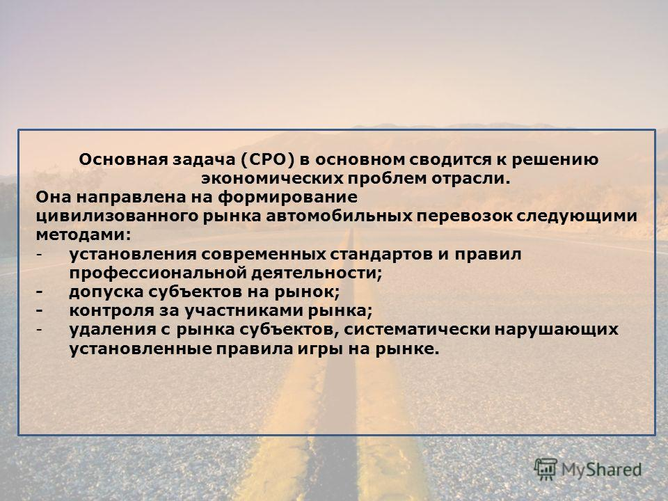 Основная задача (СРО) в основном сводится к решению экономических проблем отрасли. Она направлена на формирование цивилизованного рынка автомобильных перевозок следующими методами: -установления современных стандартов и правил профессиональной деятел