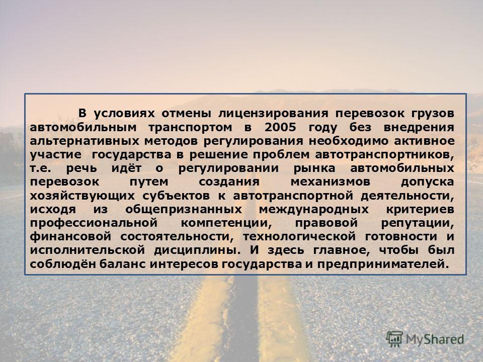 В условиях отмены лицензирования перевозок грузов автомобильным транспортом в 2005 году без внедрения альтернативных методов регулирования необходимо активное участие государства в решение проблем автотранспортников, т.е. речь идёт о регулировании ры