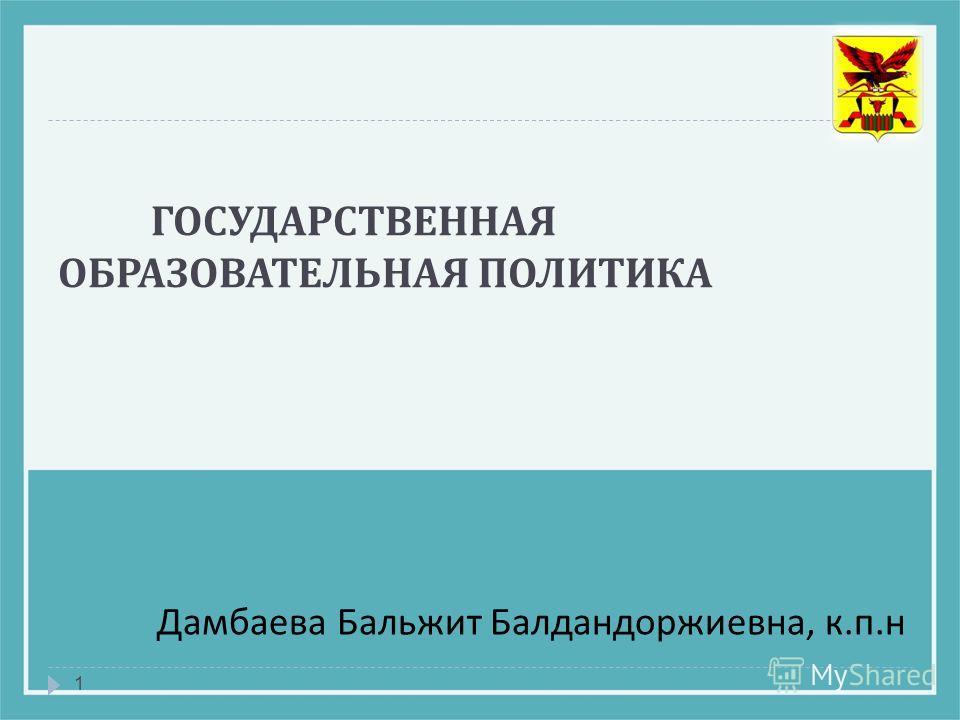 ГОСУДАРСТВЕННАЯ ОБРАЗОВАТЕЛЬНАЯ ПОЛИТИКА 1 Дамбаева Бальжит Балдандоржиевна, к. п. н
