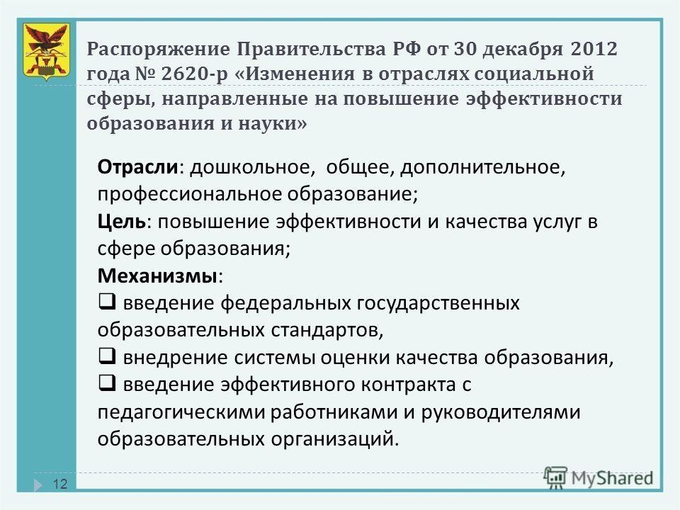 Распоряжение Правительства РФ от 30 декабря 2012 года 2620- р « Изменения в отраслях социальной сферы, направленные на повышение эффективности образования и науки » 12 Отрасли: дошкольное, общее, дополнительное, профессиональное образование; Цель: по