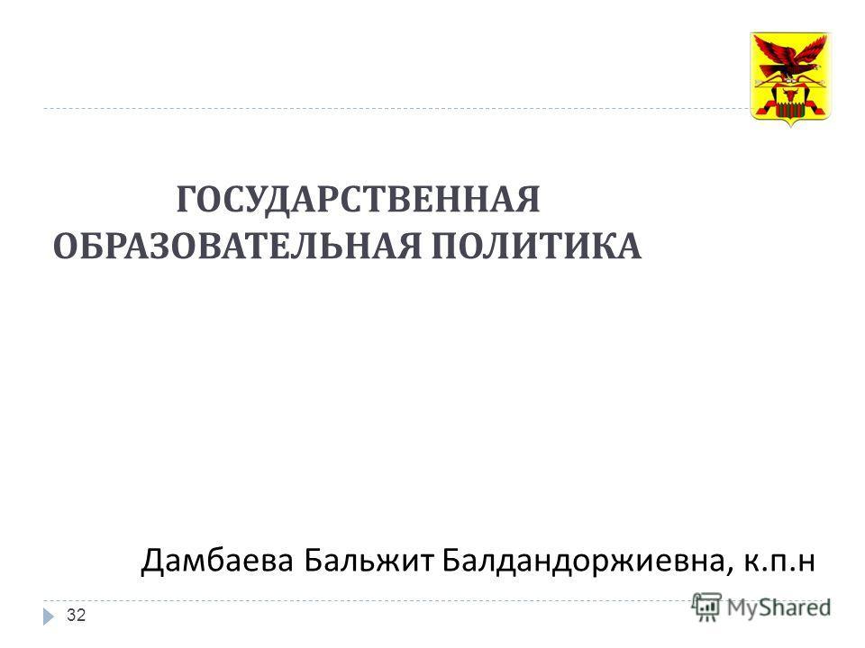 ГОСУДАРСТВЕННАЯ ОБРАЗОВАТЕЛЬНАЯ ПОЛИТИКА 32 Дамбаева Бальжит Балдандоржиевна, к. п. н