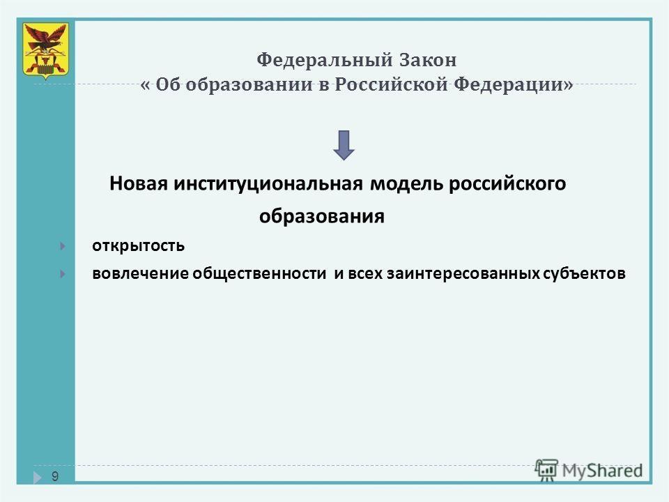 Федеральный Закон « Об образовании в Российской Федерации » 9 Новая институциональная модель российского образования открытость вовлечение общественности и всех заинтересованных субъектов