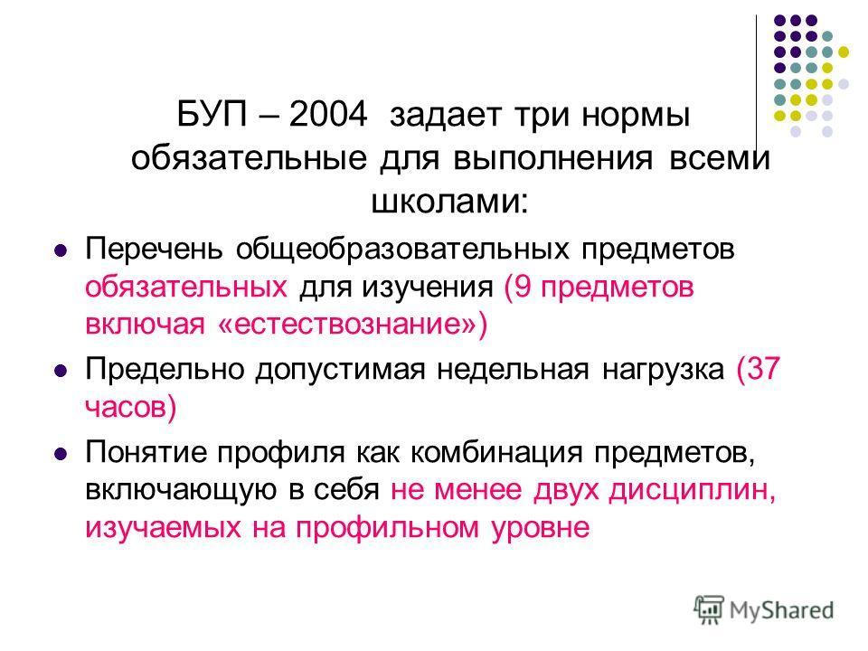 БУП – 2004 задает три нормы обязательные для выполнения всеми школами: Перечень общеобразовательных предметов обязательных для изучения (9 предметов включая «естествознание») Предельно допустимая недельная нагрузка (37 часов) Понятие профиля как комб