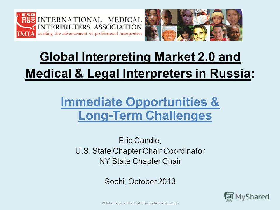 Global Interpreting Market 2.0 and Medical & Legal Interpreters in Russia: Immediate Opportunities & Long-Term Challenges Eric Candle, U.S. State Chapter Chair Coordinator NY State Chapter Chair Sochi, October 2013 © International Medical Interpreter