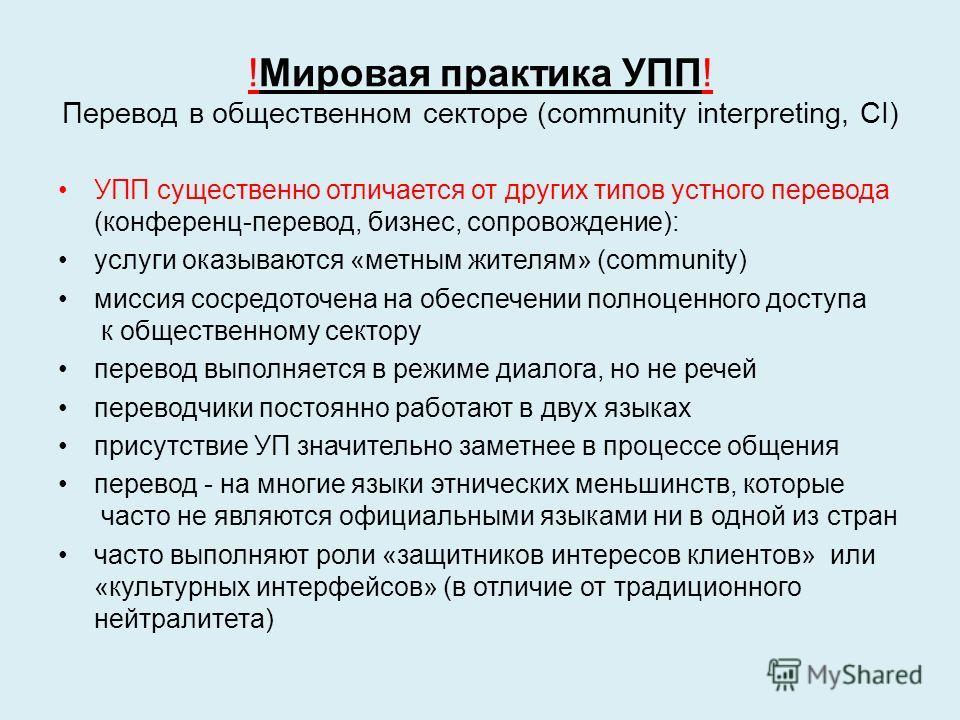 !Мировая практика УПП! Перевод в общественном секторе (community interpreting, CI) УПП существенно отличается от других типов устного перевода (конференц-перевод, бизнес, сопровождение): услуги оказываются «метным жителям» (community) миссия сосредот