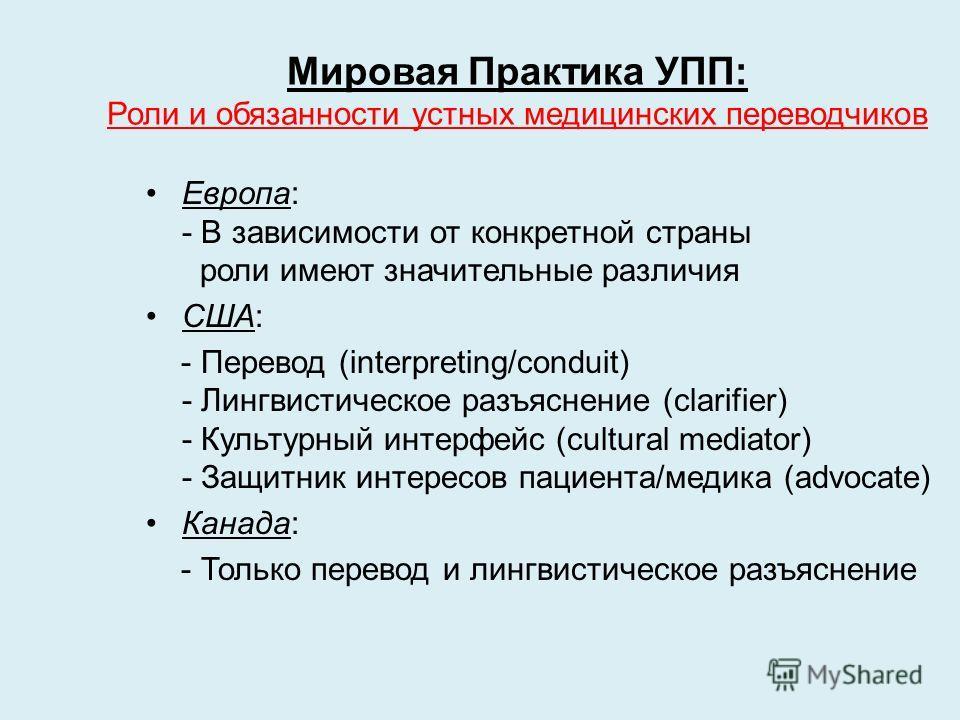 Мировая Практика УПП: Роли и обязанности устных медицинских переводчиков Европа: - В зависимости от конкретной страны роли имеют значительные различия США: - Перевод (interpreting/conduit) - Лингвистическое разъяснение (clarifier) - Культурный интерф