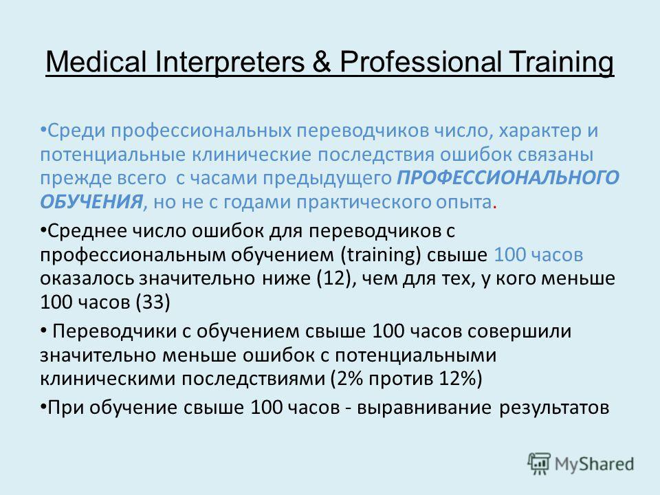 Medical Interpreters & Professional Training Среди профессиональных переводчиков число, характер и потенциальные клинические последствия ошибок связаны прежде всего с часами предыдущего ПРОФЕССИОНАЛЬНОГО ОБУЧЕНИЯ, но не с годами практического опыта.