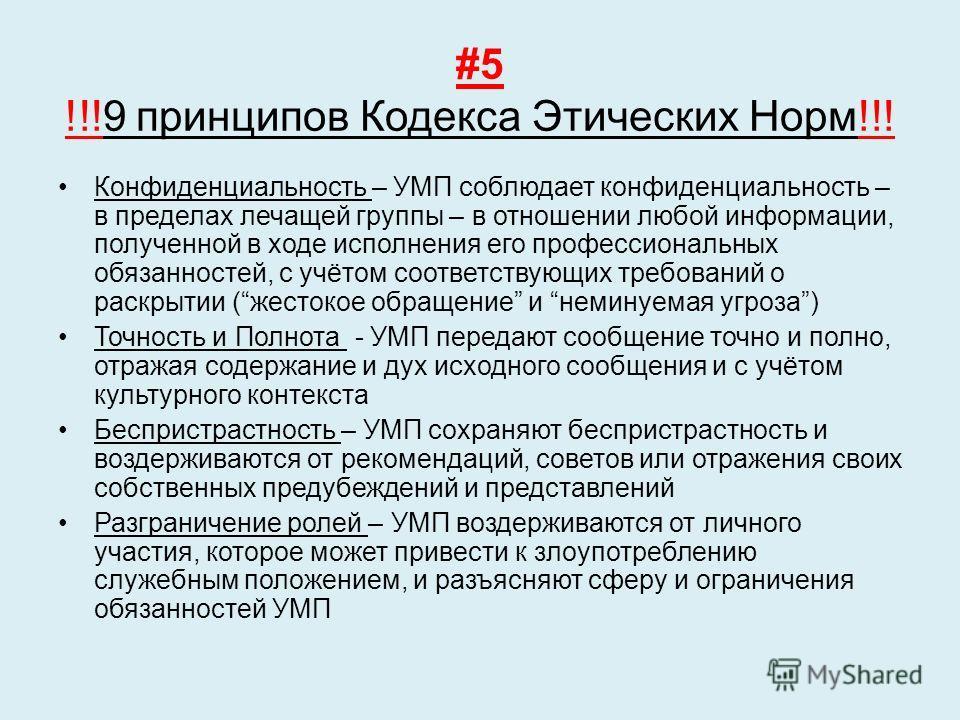 #5 !!!9 принципов Кодекса Этических Норм!!! Конфиденциальность – УМП соблюдает конфиденциальность – в пределах лечащей группы – в отношении любой информации, полученной в ходе исполнения его профессиональных обязанностей, с учётом соответствующих тре