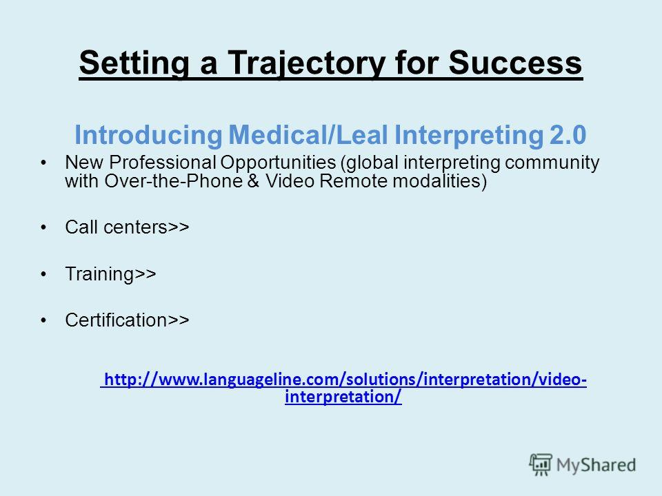 Setting a Trajectory for Success Introducing Medical/Leal Interpreting 2.0 New Professional Opportunities (global interpreting community with Over-the-Phone & Video Remote modalities) Call centers>> Training>> Certification>> http://www.languageline.