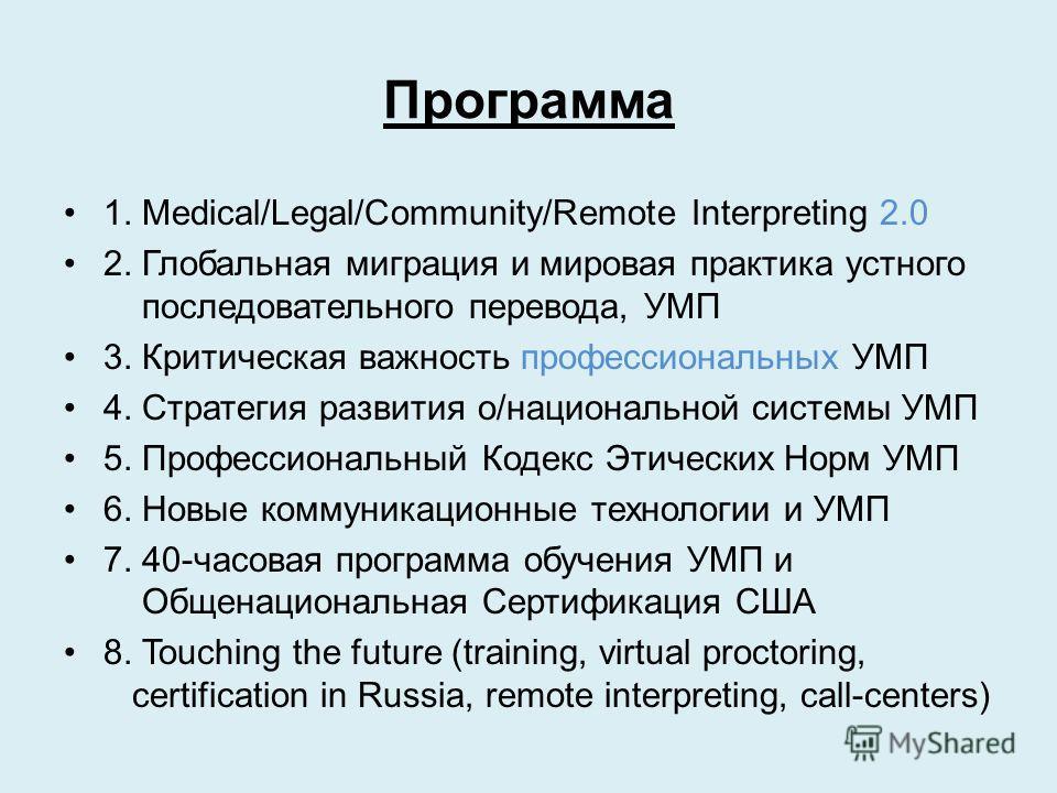 Программа 1. Medical/Legal/Community/Remote Interpreting 2.0 2. Глобальная миграция и мировая практика устного последовательного перевода, УМП 3. Критическая важность профессиональных УМП 4. Стратегия развития о/национальной системы УМП 5. Профессион