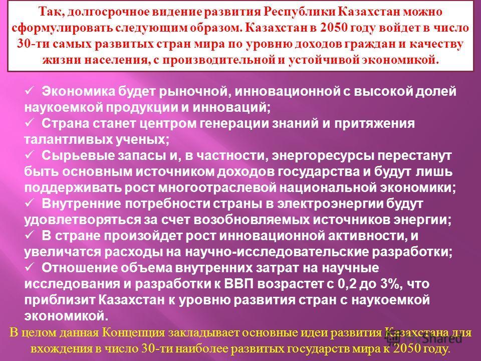 Так, долгосрочное видение развития Республики Казахстан можно сформулировать следующим образом. Казахстан в 2050 году войдет в число 30- ти самых развитых стран мира по уровню доходов граждан и качеству жизни населения, с производительной и устойчиво