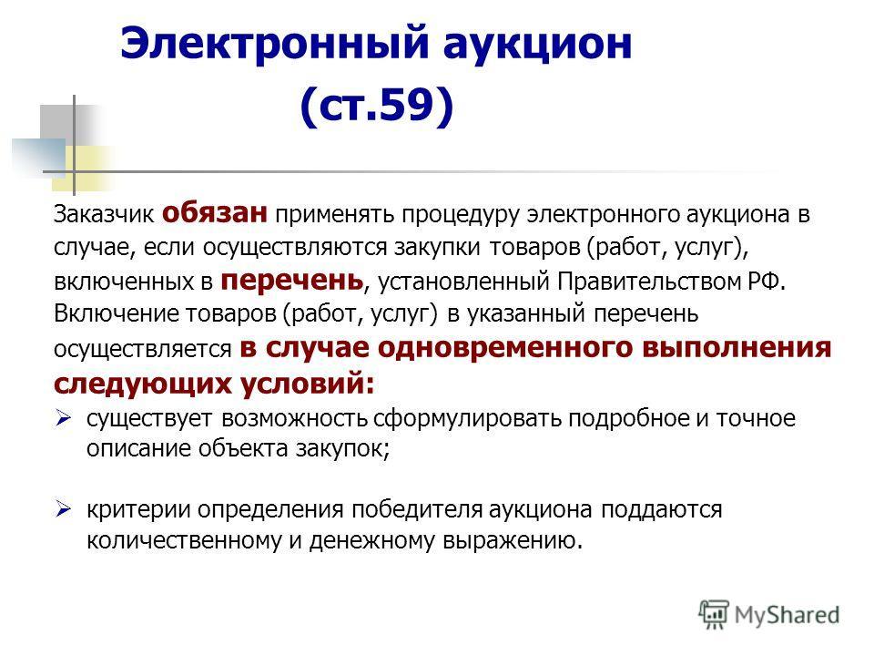 Электронный аукцион (ст.59) Заказчик обязан применять процедуру электронного аукциона в случае, если осуществляются закупки товаров (работ, услуг), включенных в перечень, установленный Правительством РФ. Включение товаров (работ, услуг) в указанный п