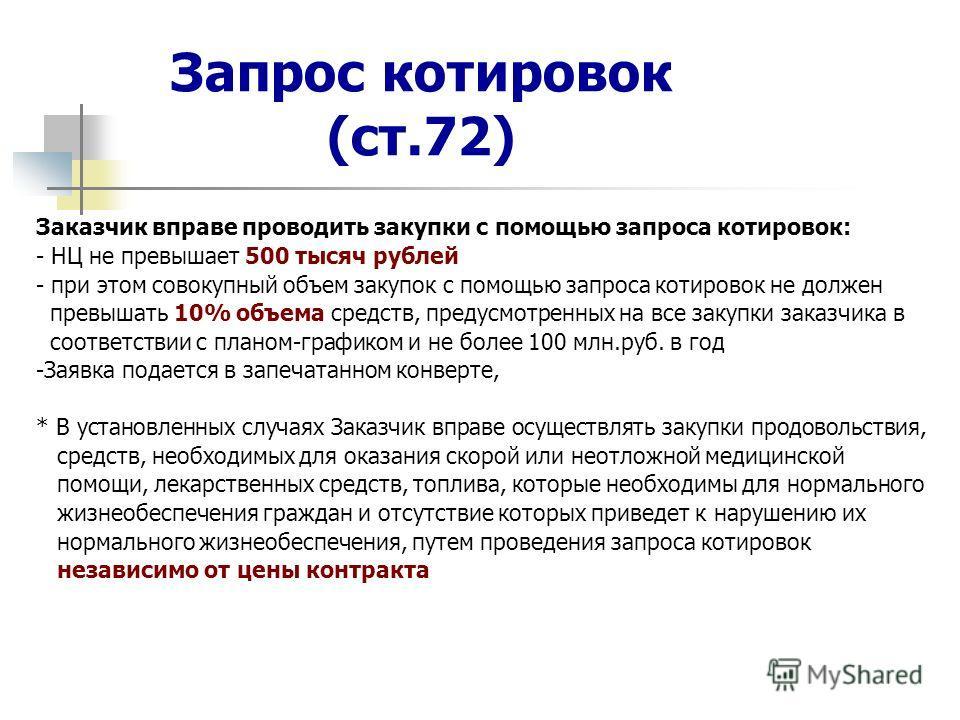 Запрос котировок (ст.72) Заказчик вправе проводить закупки с помощью запроса котировок: - НЦ не превышает 500 тысяч рублей - при этом совокупный объем закупок с помощью запроса котировок не должен превышать 10% объема средств, предусмотренных на все