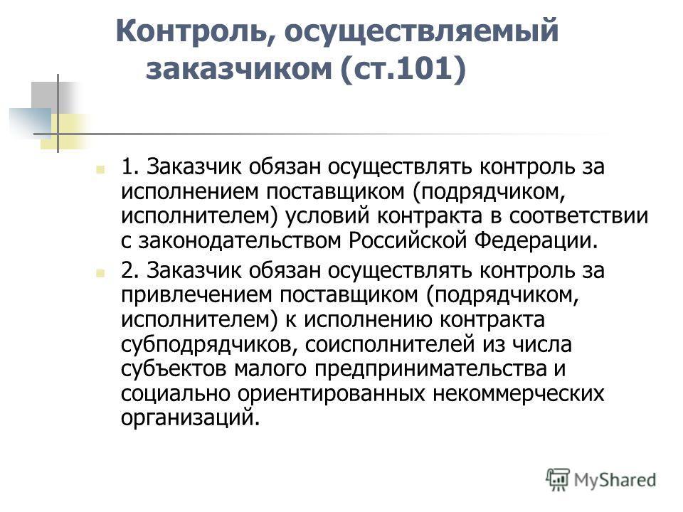 Контроль, осуществляемый заказчиком (ст.101) 1. Заказчик обязан осуществлять контроль за исполнением поставщиком (подрядчиком, исполнителем) условий контракта в соответствии с законодательством Российской Федерации. 2. Заказчик обязан осуществлять ко
