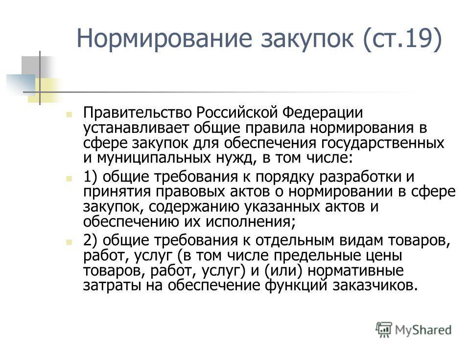 Нормирование закупок (ст.19) Правительство Российской Федерации устанавливает общие правила нормирования в сфере закупок для обеспечения государственных и муниципальных нужд, в том числе: 1) общие требования к порядку разработки и принятия правовых а