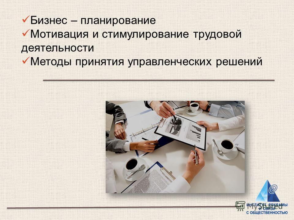 Бизнес – планирование Мотивация и стимулирование трудовой деятельности Методы принятия управленческих решений