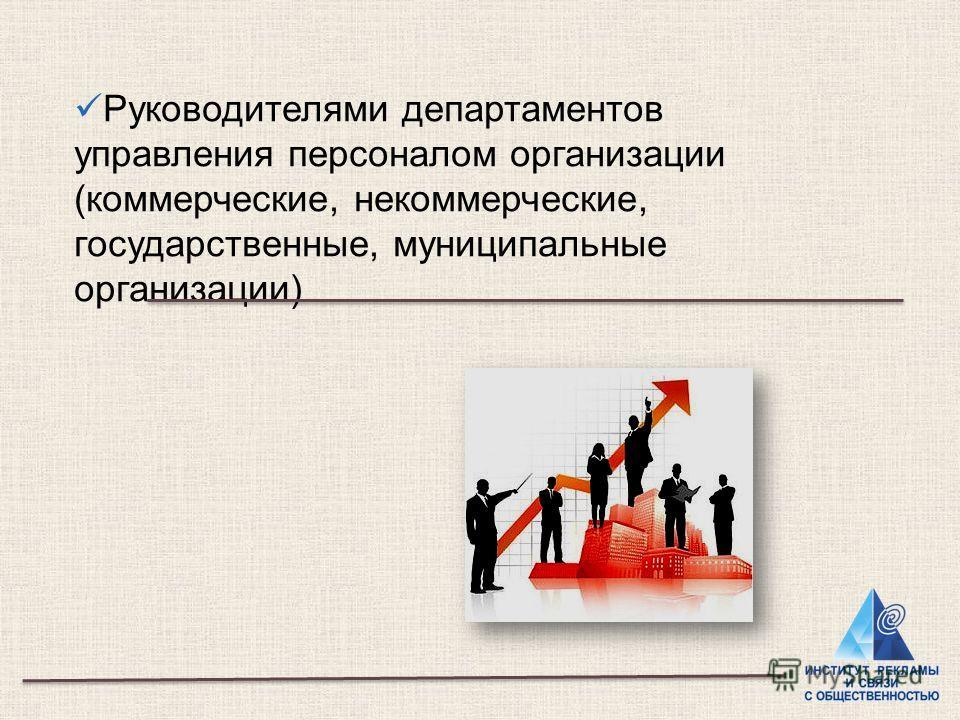 Руководителями департаментов управления персоналом организации (коммерческие, некоммерческие, государственные, муниципальные организации)