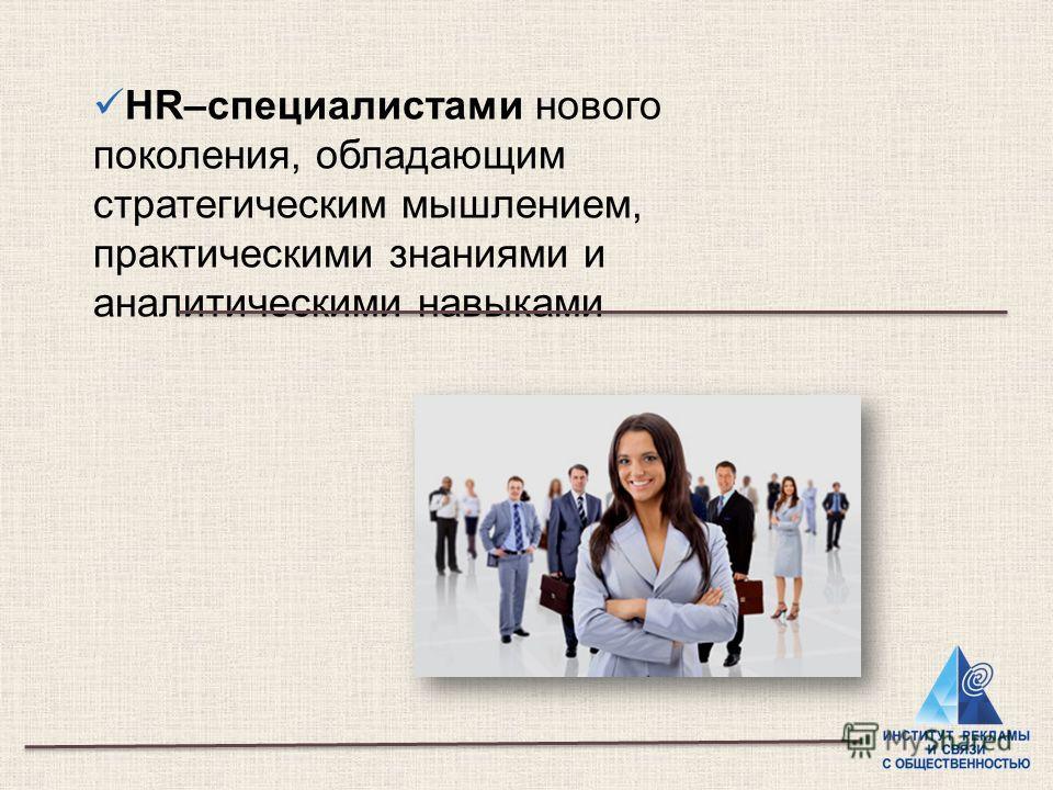 HR–специалистами нового поколения, обладающим стратегическим мышлением, практическими знаниями и аналитическими навыками