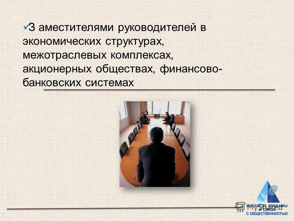 З аместителями руководителей в экономических структурах, межотраслевых комплексах, акционерных обществах, финансово- банковских системах