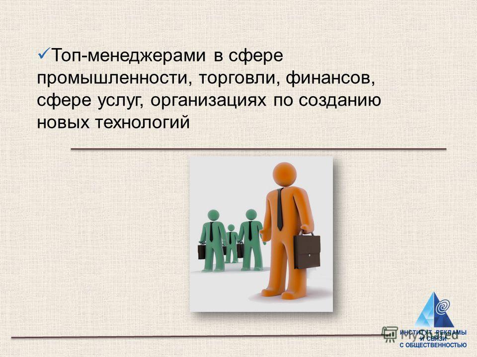 Топ-менеджерами в сфере промышленности, торговли, финансов, сфере услуг, организациях по созданию новых технологий