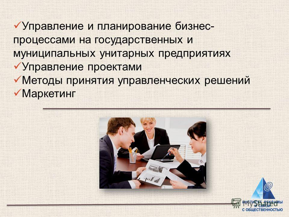 Управление и планирование бизнес- процессами на государственных и муниципальных унитарных предприятиях Управление проектами Методы принятия управленческих решений Маркетинг