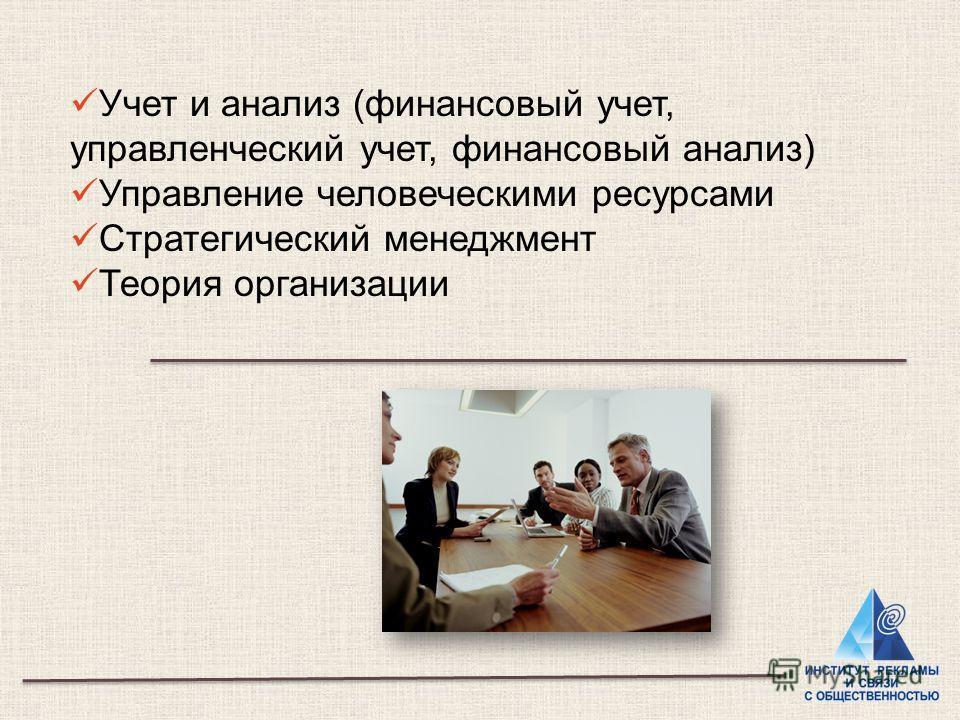 Учет и анализ (финансовый учет, управленческий учет, финансовый анализ) Управление человеческими ресурсами Стратегический менеджмент Теория организации