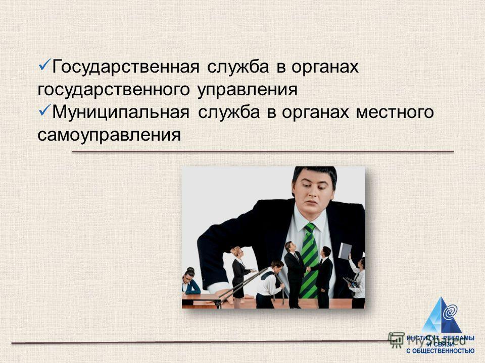 Государственная служба в органах государственного управления Муниципальная служба в органах местного самоуправления