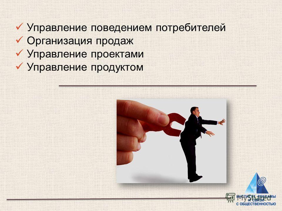 Управление поведением потребителей Организация продаж Управление проектами Управление продуктом