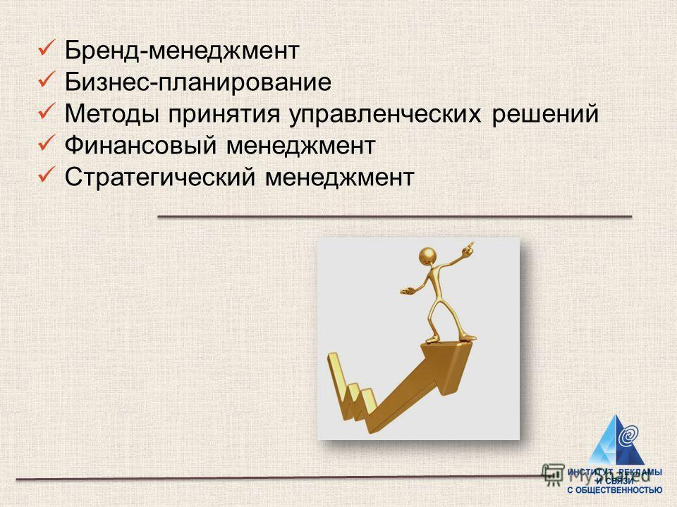 Бренд-менеджмент Бизнес-планирование Методы принятия управленческих решений Финансовый менеджмент Стратегический менеджмент
