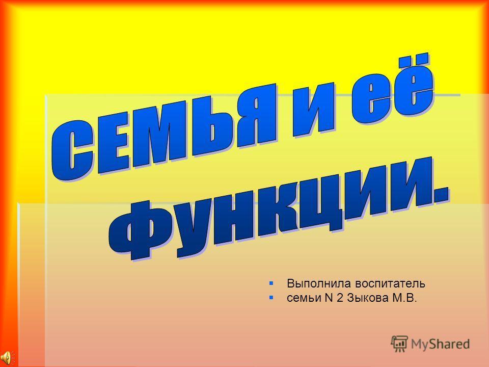 Выполнила воспитатель семьи N 2 Зыкова М.В.