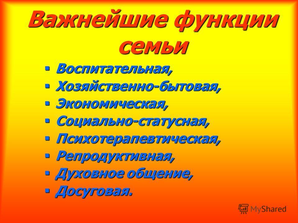 Важнейшие функции семьи Воспитательная, Воспитательная, Хозяйственно-бытовая, Хозяйственно-бытовая, Экономическая, Экономическая, Социально-статусная, Социально-статусная, Психотерапевтическая, Психотерапевтическая, Репродуктивная, Репродуктивная, Ду