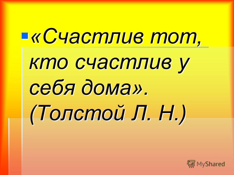 «Счастлив тот, кто счастлив у себя дома». (Толстой Л. Н.) «Счастлив тот, кто счастлив у себя дома». (Толстой Л. Н.)
