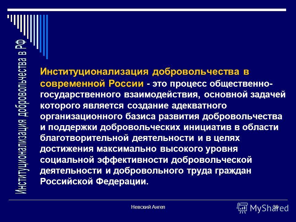 Невский Ангел36 Институционализация добровольчества в современной России - это процесс общественно- государственного взаимодействия, основной задачей которого является создание адекватного организационного базиса развития добровольчества и поддержки
