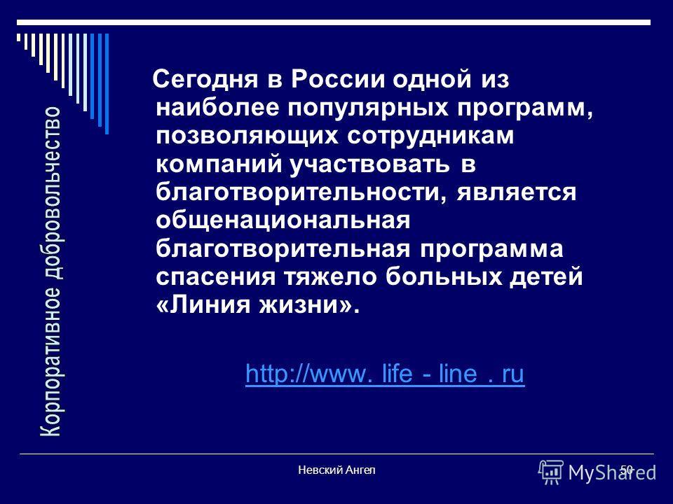 Невский Ангел50 Сегодня в России одной из наиболее популярных программ, позволяющих сотрудникам компаний участвовать в благотворительности, является общенациональная благотворительная программа спасения тяжело больных детей «Линия жизни». http://www.