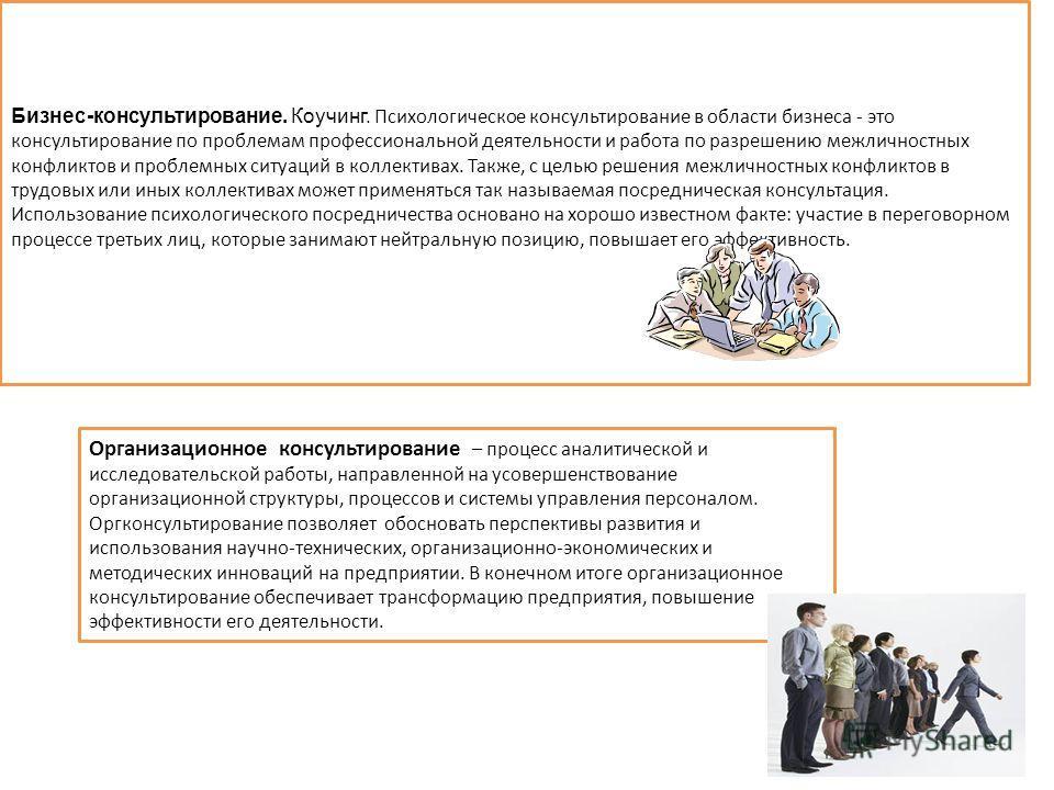 9 Бизнес-консультирование. Коучинг. Психологическое консультирование в области бизнеса - это консультирование по проблемам профессиональной деятельности и работа по разрешению межличностных конфликтов и проблемных ситуаций в коллективах. Также, с цел