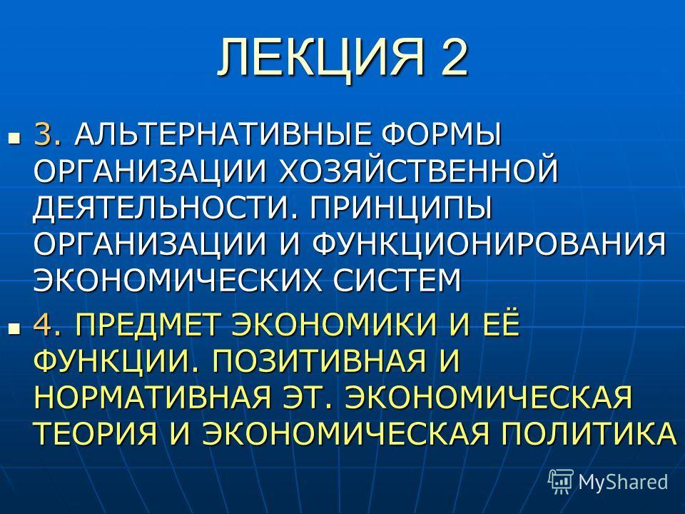 ЛЕКЦИЯ 2 3. АЛЬТЕРНАТИВНЫЕ ФОРМЫ ОРГАНИЗАЦИИ ХОЗЯЙСТВЕННОЙ ДЕЯТЕЛЬНОСТИ. ПРИНЦИПЫ ОРГАНИЗАЦИИ И ФУНКЦИОНИРОВАНИЯ ЭКОНОМИЧЕСКИХ СИСТЕМ 3. АЛЬТЕРНАТИВНЫЕ ФОРМЫ ОРГАНИЗАЦИИ ХОЗЯЙСТВЕННОЙ ДЕЯТЕЛЬНОСТИ. ПРИНЦИПЫ ОРГАНИЗАЦИИ И ФУНКЦИОНИРОВАНИЯ ЭКОНОМИЧЕСКИ