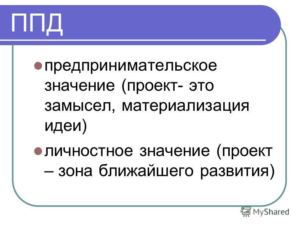 ППД предпринимательское значение (проект- это замысел, материализация идеи) личностное значение (проект – зона ближайшего развития)