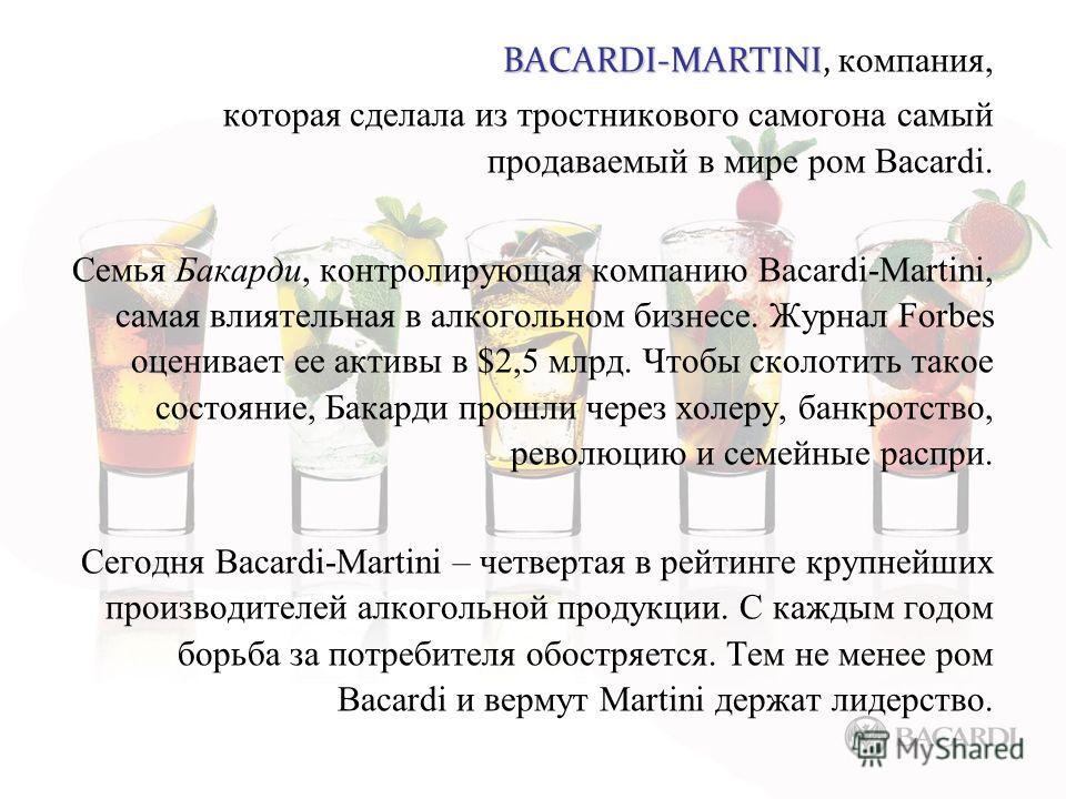 BACARDI-MARTINI BACARDI-MARTINI, компания, которая сделала из тростникового самогона самый продаваемый в мире ром Bacardi. Семья Бакарди, контролирующая компанию Bacardi-Martini, самая влиятельная в алкогольном бизнесе. Журнал Forbes оценивает ее акт
