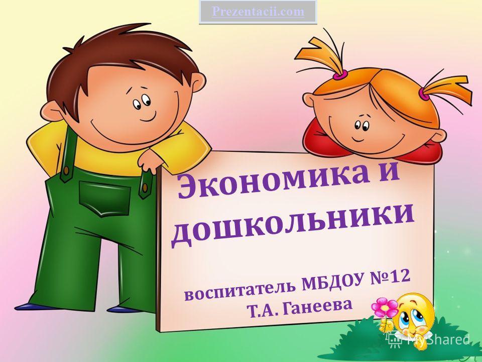 Экономика и дошкольники воспитатель МБДОУ 12 Т.А. Ганеева Prezentacii.com