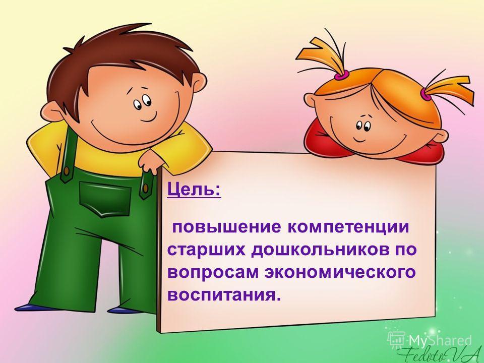Цель: повышение компетенции старших дошкольников по вопросам экономического воспитания.