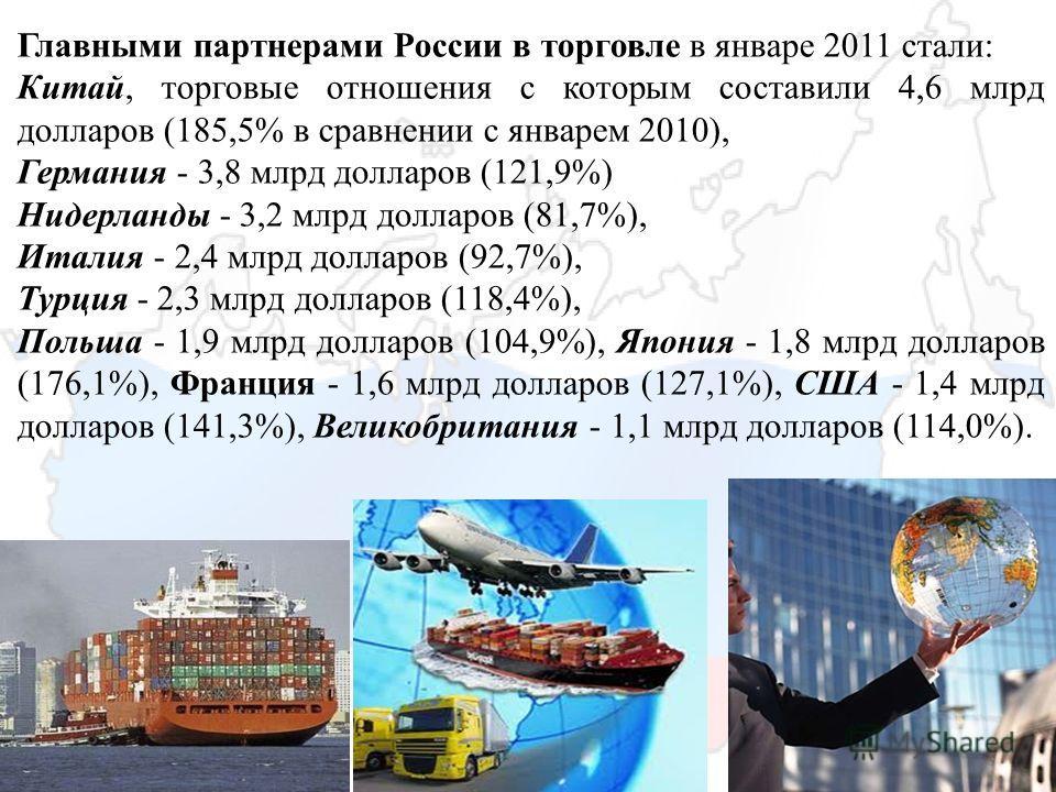 Главными партнерами России в торговле в январе 2011 стали: Китай, торговые отношения с которым составили 4,6 млрд долларов (185,5% в сравнении с январем 2010), Германия - 3,8 млрд долларов (121,9%) Нидерланды - 3,2 млрд долларов (81,7%), Италия - 2,4