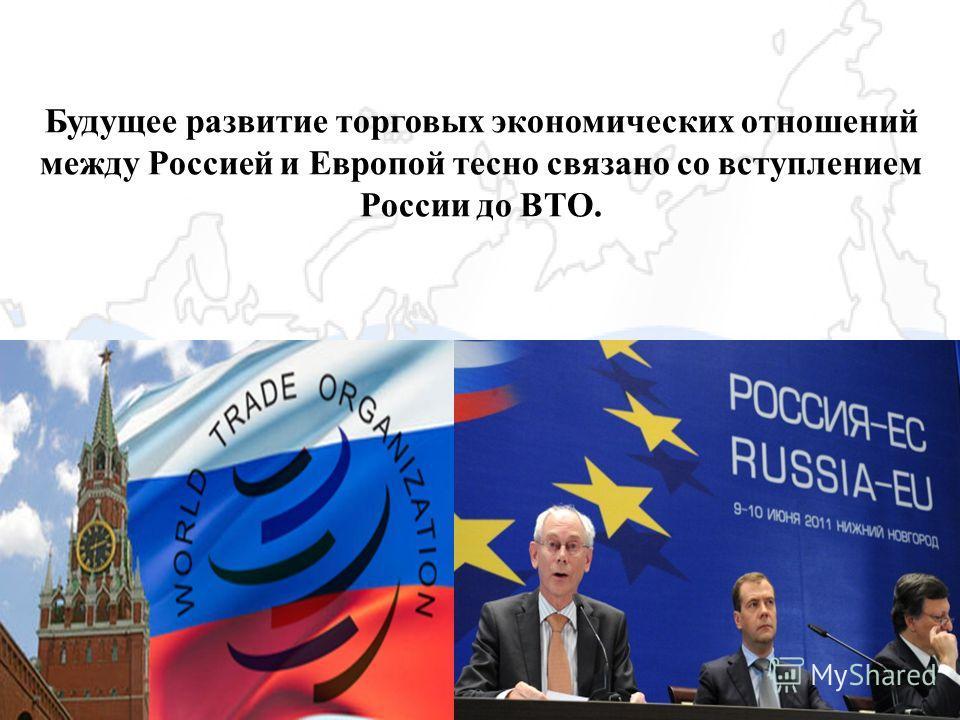 Будущее развитие торговых экономических отношений между Россией и Европой тесно связано со вступлением России до ВТО.