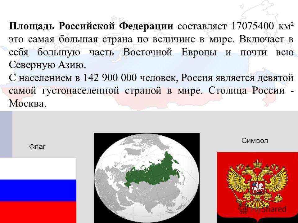 Площадь Российской Федерации составляет 17075400 км² это самая большая страна по величине в мире. Включает в себя большую часть Восточной Европы и почти всю Северную Азию. С населением в 142 900 000 человек, Россия является девятой самой густонаселен
