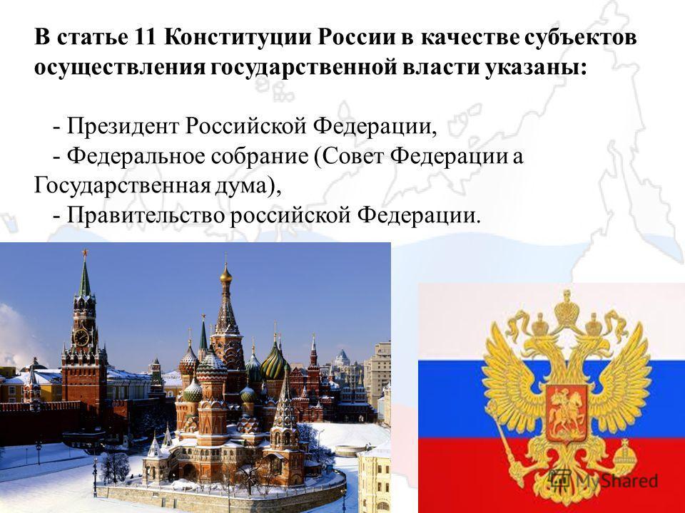 В статье 11 Конституции России в качестве субъектов осуществления государственной власти указаны: - Президент Российской Федерации, - Федеральное собрание (Совет Федерации a Государственная дума), - Правительство российской Федерации.