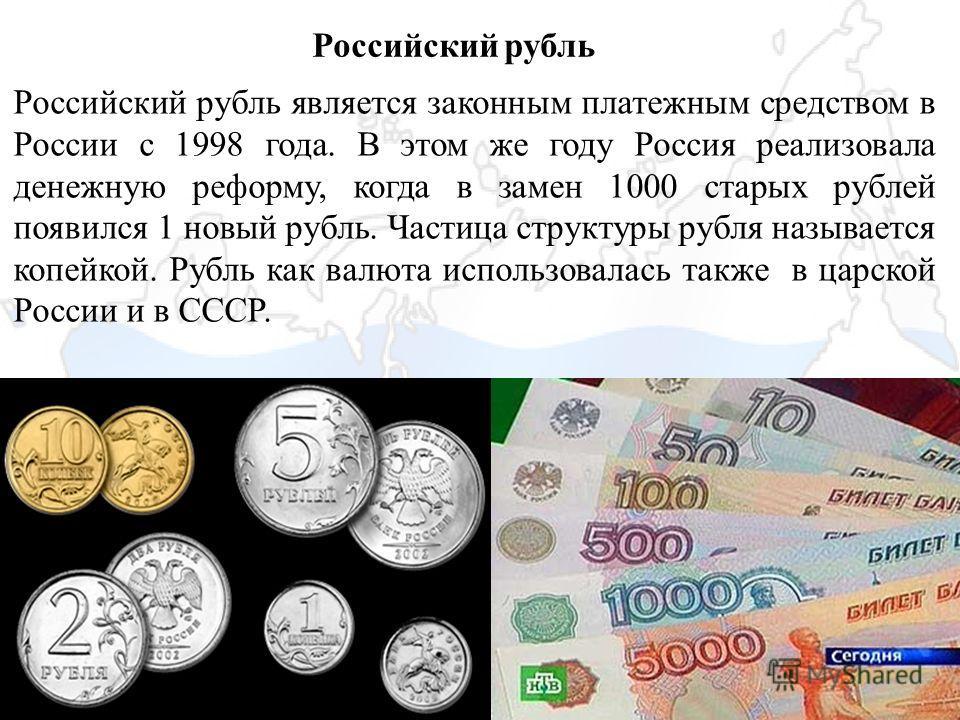 Российский рубль Российский рубль является законным платежным средством в России с 1998 года. В этом же году Россия реализовала денежную реформу, когда в замен 1000 старых рублей появился 1 новый рубль. Частица структуры рубля называется копейкой. Ру