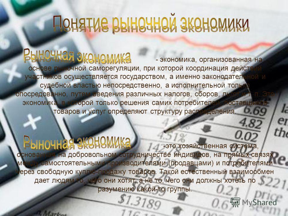 - экономика, организованная на основе рыночной саморегуляции, при которой координация действий участников осуществляется государством, а именно законодательной и судебной властью непосредственно, а исполнительной только опосредованно, путем введения