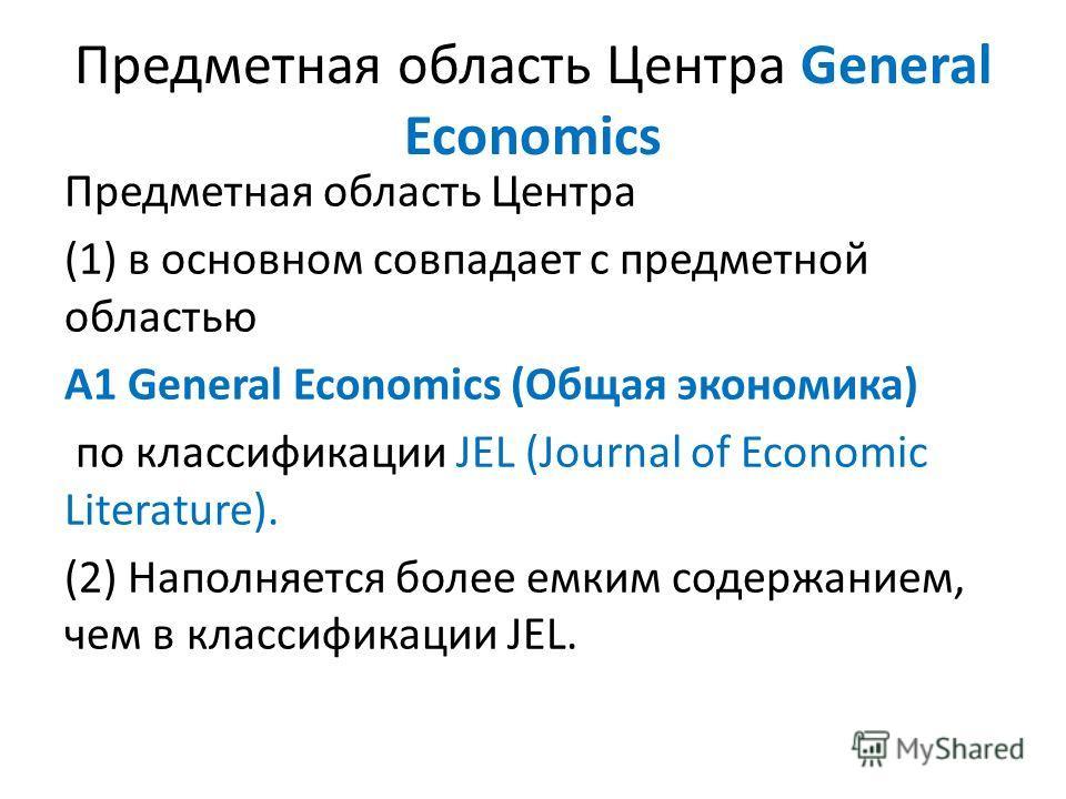Предметная область Центра General Economics Предметная область Центра (1) в основном совпадает с предметной областью A1 General Economics (Общая экономика) по классификации JEL (Journal of Economic Literature). (2) Наполняется более емким содержанием