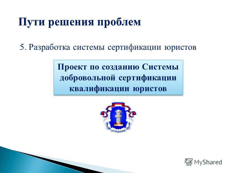 Проект по созданию Системы добровольной сертификации квалификации юристов 5. Разработка системы сертификации юристов Пути решения проблем