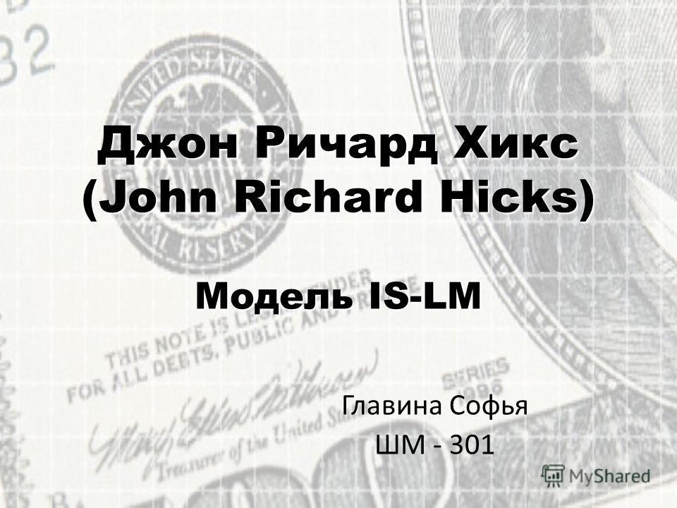 Джон Ричард Хикс (John Richard Hicks) Модель IS-LM Главина Софья ШМ - 301