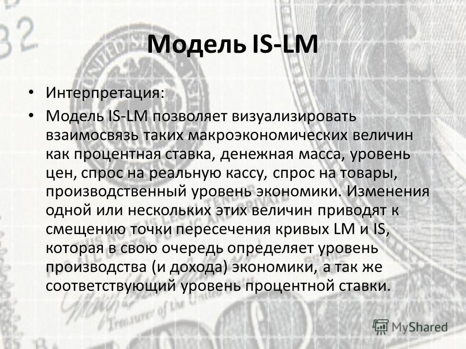 Модель IS-LM Интерпретация: Модель IS-LM позволяет визуализировать взаимосвязь таких макроэкономических величин как процентная ставка, денежная масса, уровень цен, спрос на реальную кассу, спрос на товары, производственный уровень экономики. Изменени